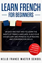Learn French for Beginners: An Easy and Fast Way To Learn The Basics of French Language,Build Your Vocabulary and Improve Your Reading and Conversation Skills (English Edition)