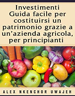 Investimenti: Guida Facile Per Costituirsi Un Patrimonio Grazie A Un'Azienda Agricola, Per Principianti (Italian Edition)
