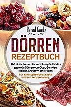 Dörren Rezeptbuch: 100 einfache und leckere Rezepte für das gesunde Dörren von Obst, Gemüse, Fleisch, Kräutern und Pilzen. Für nährstoffreiche Snacks und zur Konservierung. (German Edition)