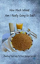 How Much Wheat Am I Really Going to Eat?: Charting Your Way To Food Storage Success