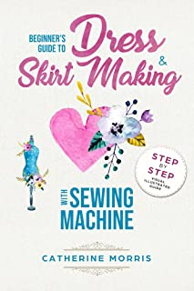 Beginner's Guide To Dress & Skirt Making With Sewing Machine:  Step By Step Visual Illustrated Guide