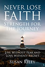 Never Lose Faith: Strength For The Journey: Live Without Fear and Love Without Regret