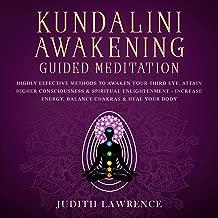 Kundalini Awakening Guided Meditation: Highly Effective Methods to Awaken Your Third Eye, Attain Higher Consciousness & Spiritual Enlightenment: Increase Energy, Balance Chakras, & Heal Your Body