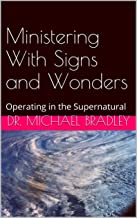 Ministering With Signs and Wonders: Operating in the Supernatural