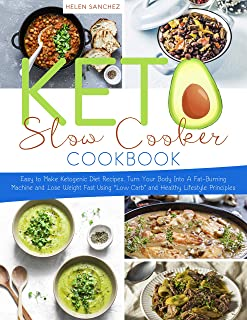 Keto Slow Cooker Cookbook: Easy to Make Ketogenic Diet Recipes. Turn Your Body Into A Fat-Burning Machine and Lose Weight ...