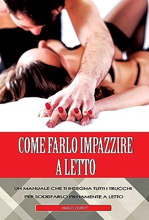 Come Farlo Impazzire a Letto: Un manuale che ti insegna tutti i trucchi per soddisfarlo pienamente a letto (come far godere un uomo, come farlo impazzire a letto)