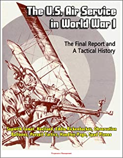 The U.S. Air Service in World War I - The Final Report and A Tactical History - Sopwith Camel, Haviland, Eddie Rickenbacker, Observation Balloons, Pursuit Tactics, Handley-Page, Spad Planes