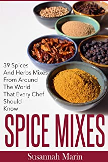 Spice Mixes: 39 Spices And Herbs Mixes From Around The World That Every Chef Should Know (Seasoning And Spices Cookbook, Seasoning Mixes Book 1)