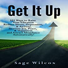 Get It Up: 101 Ways to Raise Your Vibration, Reduce Stress, Depression, & Anxiety, Increase Joy, Peace, & Happiness and At...
