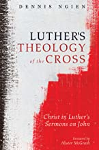 Luther's Theology of the Cross: Christ in Luther's Sermons on John