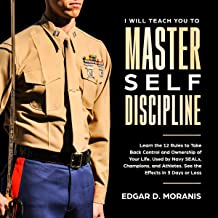 I Will Teach You to Master Self-Discipline: Learn the 12 Rules to Take Back Control and Ownership of Your Life. Used by Navy SEALs, Champions, and Athletes.