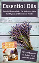 Essential Oils: Detailed Essential Oils For Beginners Guide For Physical and Emotional..