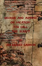 Georgie and Armand  on Vacation:  You Call This Scary?