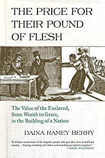 Price for Their Pound of Flesh: The Value of the Enslaved, from Womb to Grave, in the Building of a Nation