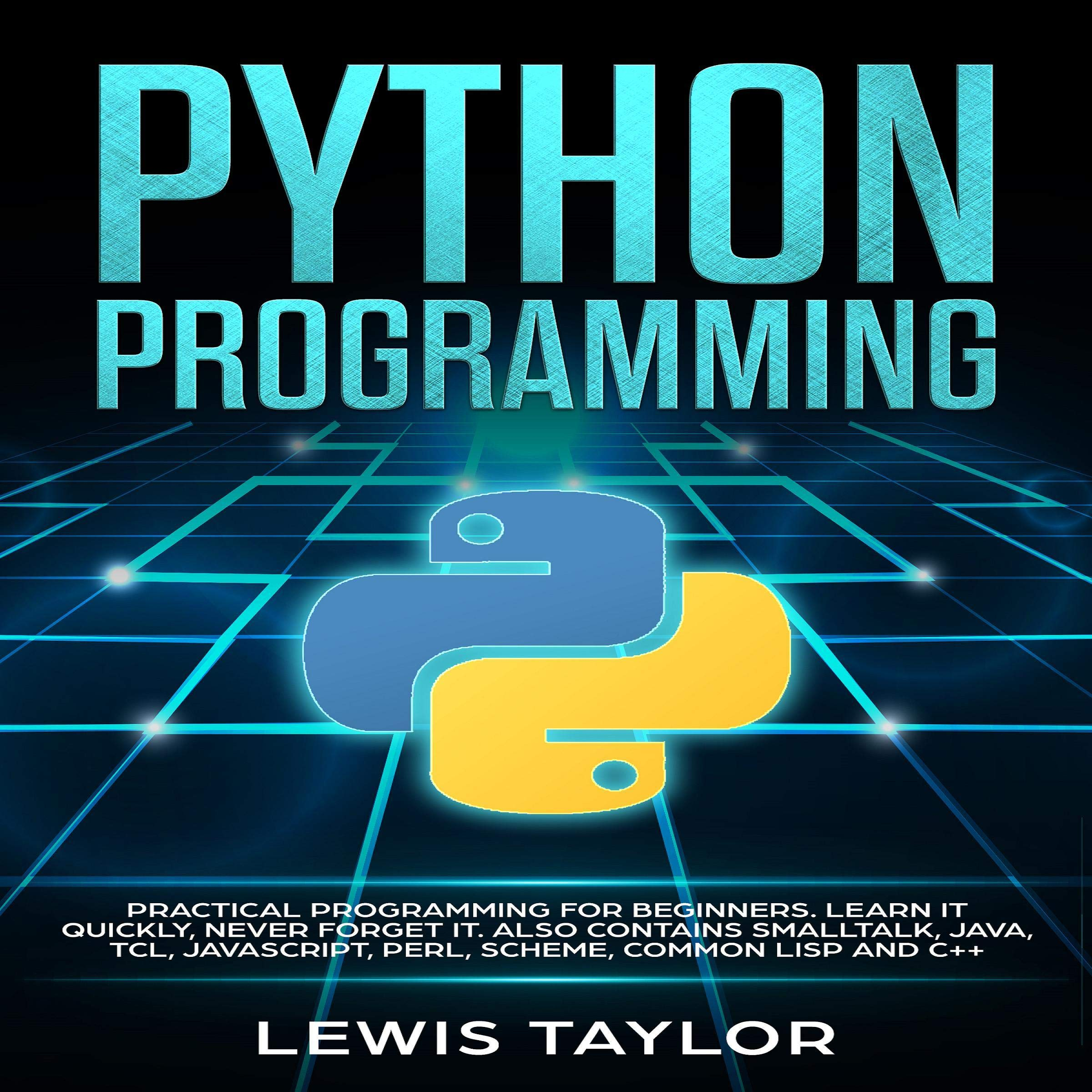 Python Programming: Practical Programming for Beginners. Learn It Quickly, Never Forget It. Also Contains Smalltalk, Java, TCL, JavaScript, Perl, Scheme, Common Lisp and C++