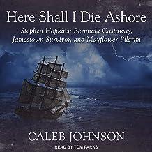 Here Shall I Die Ashore: Stephen Hopkins: Bermuda Castaway, Jamestown Survivor, and Mayflower Pilgrim