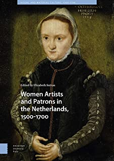 Women Artists and Patrons in the Netherlands, 1500-1700 (Visual and Material Culture, 1300-1700)