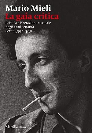 La gaia critica: Politica e liberazione sessuale negli anni settanta. Scritti (1972-1983)
