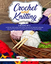 CROCHET AND KNITTING: 3 BOOKS IN 1: A STEP BY STEP GUIDE FOR LEARN THE ART OF CROCHET AFGHAN AN KNITTING WITH ILLUSTRATION...