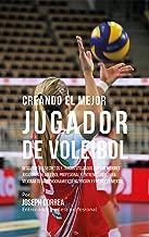 Creando el Mejor Jugador de Voleibol: Descubre los secretos y trucos utilizados por los mejores jugadores de voleibol profesional y entrenadores, para mejorar tu acondicionamiento (Spanish Edition)