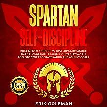 Spartan Self Discipline: Build Mental Toughness, Develop Unbreakable Emotional Resilience, Find Infinite Motivation, Focus...