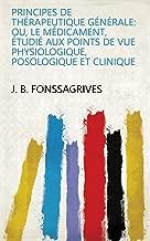 Principes de thérapeutique générale: ou, Le médicament, étudié aux points de vue physiologique, posologique et clinique (French Edition)