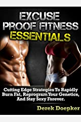 Excuse Proof Fitness Essentials: How To Lose Weight And Keep Slim For Life Even If You're Broke, Busy, Or Unmotivated. Kindle Edition