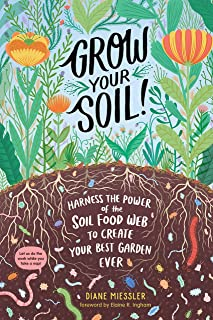 Grow Your Soil!: Harness the Power of Microbes to Create Your Best Garden Ever: Harness the Power of the Soil Food Web to ...