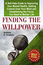 Finding the Willpower: A Self-Help Guide to Improving Your Mental Health, Getting Control Over Your Mind and Establishing the Focus You Need to Master Life(willpower fitness,willpower book)