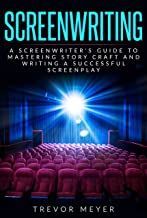 Screenwriting: A Screenwriter's Guide To Mastering Story Craft And Writing A Successful Screenplay (Art, Business, Film, Principles, Script, Structure, Style, Technique, Television)
