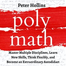 Polymath: Master Multiple Disciplines, Learn New Skills, Think Flexibly, and Become Extraordinary Autodidact: Learning How...