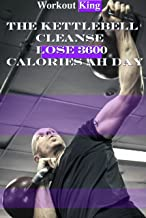 The Kettlebell Cleanse: Lose 3600 Calories Ah Day