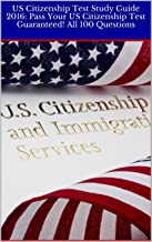 US Citizenship Test Study Guide 2016: Pass Your US Citizenship Test Guaranteed! All 100 Questions