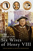In the Footsteps of the Six Wives of Henry VIII: The visitor's companion to the palaces, castles & houses associated with ...