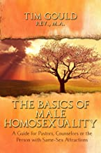 The Basics Of Male Homosexuality : (A Guide for Pastors, Counselors, or the Person with Same-Sex Attractions)