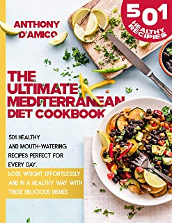 The Ultimate Mediterranean Diet Cookbook: 501 Healthy and Mouth-Watering Recipes Perfect for Every Day. Lose Weight Effort...