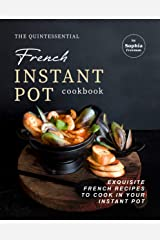 The Quintessential French Instant Pot Cookbook: Exquisite French Recipes to Cook in Your Instant Pot Kindle Edition