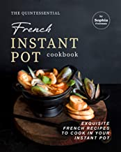 The Quintessential French Instant Pot Cookbook: Exquisite French Recipes to Cook in Your Instant Pot