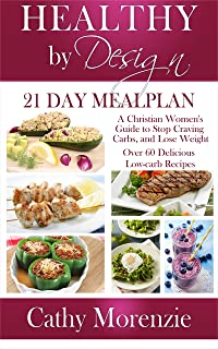 Healthy by Design: 21 Day Meal Plan: A Christian Woman's Guide to Stop Craving Carbs and Lose Weight - Over 60 Delicious Low Carb Recipes (biblical)(Christian weight loss)(diet)(cookbook)