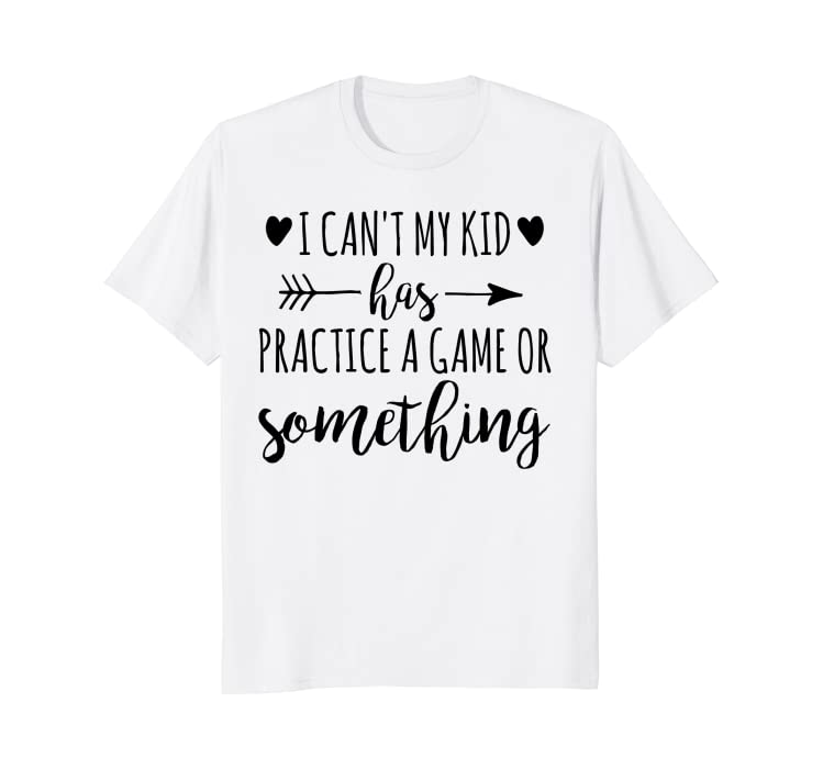 982ba3a2f Amazon.com: I Can't My Kid Has Practice A Game or Something T-Shirt:  Clothing