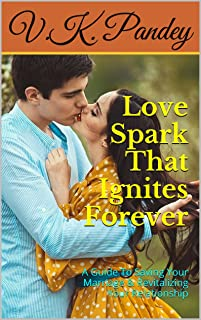 Love Spark That Ignites Forever: A Guide To Saving Your Marriage & Revitalizing Your Relationship