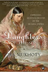 Daughters of the Sun: Empresses, Queens and Begums of the Mughal Empire Kindle Edition
