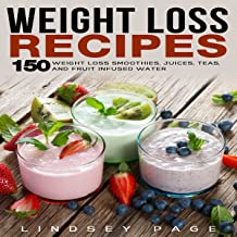 Weight Loss Recipes: 150 Weight Loss Smoothies, Juices, Teas, and Fruit Infused Water
