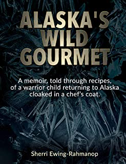 Alaska's Wild Gourmet: A memoir, told through recipes, of a warrior child returning to Alaska cloaked in a chef's coat