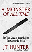 A Monster Of All Time: The True Story of Danny Rolling, The Gainesville Ripper (English Edition)
