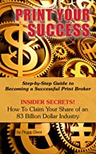 Print Your Success: Step by Step Guide to Becoming a Successful Print Broker  INSIDER SECRETS!  How to Claim Your Share of...