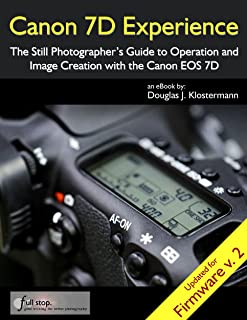 Canon 7D Experience - The Still Photographer's Guide to Operation and Image Creation With the Canon EOS 7D