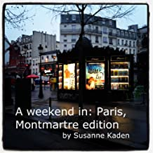A weekend in: Paris, Montmartre only edition (A weekend in: ? Book 2)