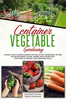 Container Vegetable Gardening: A Simple Guide to Grow a Bounty of Food in Pots, Raised Beds, or Tubs. No Matter Where You are, Garden, Patio or Balcony Start Now to Improve Your Gardening Skills
