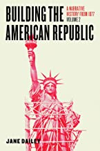 Building the American Republic, Volume 2: A Narrative History from 1877 (English Edition)